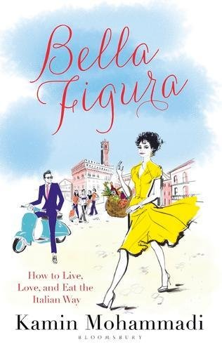 La Bella Figura: How to Live, Love and Eat the Italian Way
