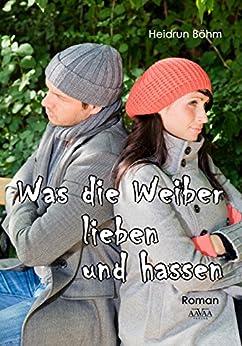 Was die Weiber lieben und hassen (German Edition) by [Böhm, Heidrun]