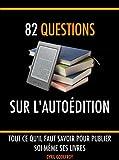 82 questions sur l'autoédition: Tout ce qu'il faut savoir pour publier soi-même ses livres (Ecrivain professionnel t. 5)...
