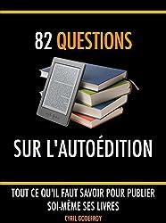 82 questions sur l'autoédition: Tout ce qu'il faut savoir pour publier soi-même ses livres