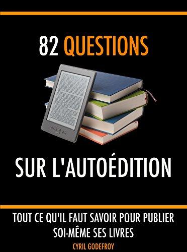 82 questions sur l'autoédition: Tout ce qu'il faut savoir pour publier soi-même ses livres (Ecrivain professionnel t. 5)