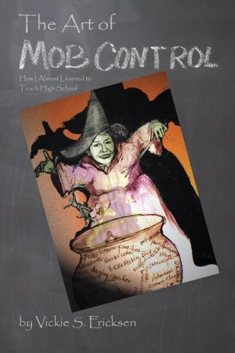 The Art of Mob Control: How I Almost Learned to Teach High School by Vickie S Ericksen (2015-03-28) par Vickie S Ericksen