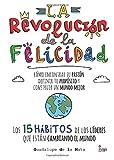La revolución de la felicidad: Cómo encontrar tu Pasión, definir tu Propósito y construir un Mundo Mejor Los 15 hábitos de los Líderes que están Cambiando el Mundo