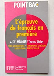 L'EPREUVE DE FRANCAIS EN 1ERE TOUTES SERIES. Aide-mémoire, texte argumentatif, commentaire littéraire, dissertation, épreuve orale