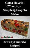 Gotta Have It Simple & Easy To Make 37 Tasty Fruitcake Recipes!
