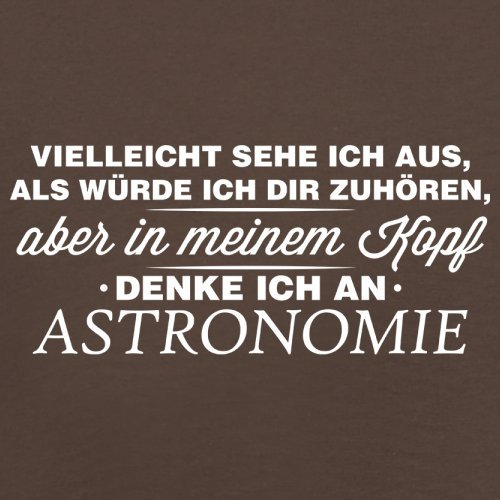 Vielleicht sehe ich aus als würde ich dir zuhören aber in meinem Kopf denke ich an Astronomie - Herren T-Shirt - 13 Farben Schokobraun