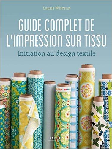Guide complet de l'impression sur tissu de Laurie Wisbrun ( 17 septembre 2015 )