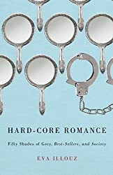 Hard-Core Romance: Fifty Shades of Grey, Best-Sellers, and Society by Eva Illouz (2014-05-22)