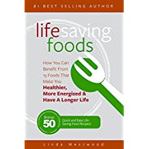Life Saving Foods: How You Can Benefit From 15 Foods That Make You Healthier, More Energized & Have A Longer Life (Bonus: 50 Quick & Easy Life Saving Food Recipes!) (English Edition)