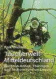 Taucherwelt Mitteldeutschland: Sachsen-Anhalt, Thüringen und Sachsen rund um Leipzig