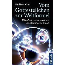 Vom Gottesteilchen zur Weltformel: Urknall, Higgs, Antimaterie und die rätselhafte Schattenwelt