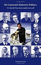 Mr Cameron's Makeover Politics: Or Why Old Tory Stories Matter to Us All by Richard D. North (2009-10-15)