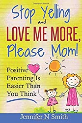 Parenting: Positive Parenting - Stop Yelling And Love Me More, Please Mom. Positive Parenting Is Easier Than You Think: Volume 1 (Happy Mom)