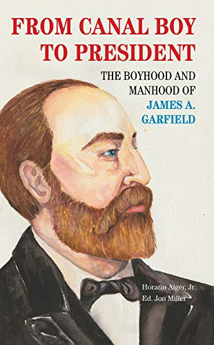 From Canal Boy to President: The Boyhood and Manhood of James A. Garfield