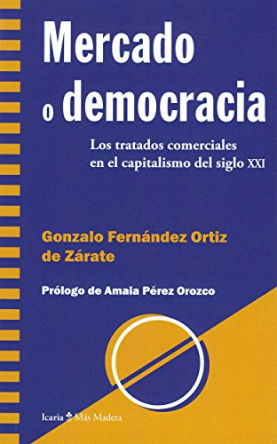 Mercado o democracia: Los tratados comerciales en el capitalismo del siglo XXI (Más Madera) por Gonzalo Fernández Ortiz de Zárate