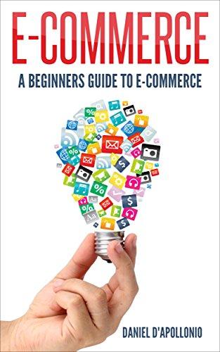 E-commerce A beginners guide to e-commerce (business, money, passive income, e-commerce for dummies, marketing, amazon Book 1) (English Edition)