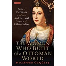 The Women Who Built the Ottoman World: Female Patronage and the Architectural Legacy of Gulnus Sultan (Library of Ottoman Studies)