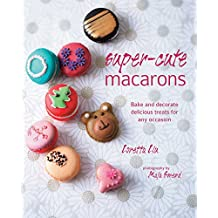 Super Cute Macarons: Bake and decorate delicious treats für any occasion
