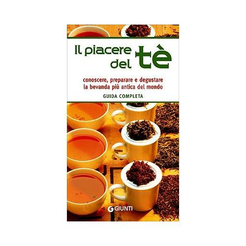 Il Piacere Del Tè. Guida Completa. Conoscere, Preparare E Degustare La Bevanda Più Antica Del Mondo