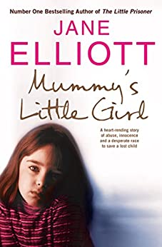 Mummy's Little Girl: A heart-rending story of abuse, innocence and the desperate race to save a lost child: A Desperate Race to Save a Lost Child by [Elliott, Jane]