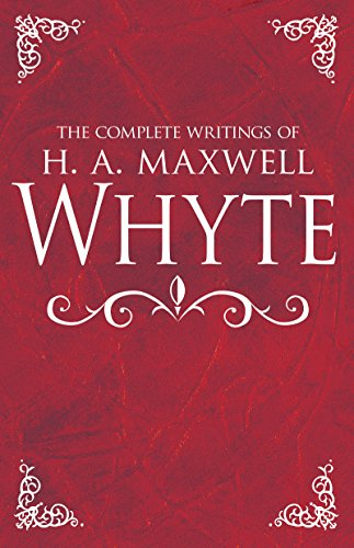 The Complete Writings of H. A. Maxwell Whyte (English Edition)