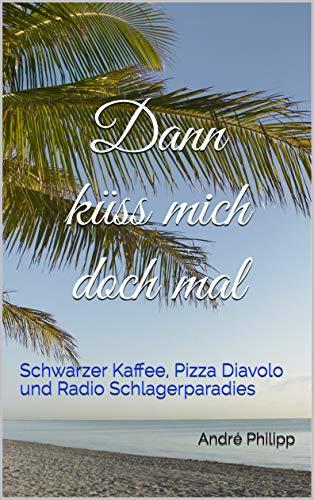 Dann küss mich doch mal: Schwarzer Kaffee, Pizza Diavolo und Radio Schlagerparadies von [Philipp, André]