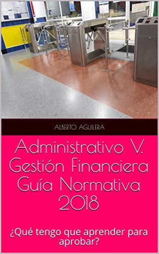 Administrativo V. Gestión Financiera: ¿Qué tengo que aprender para aprobar? (Guía Normativa Administrativo nº 5)