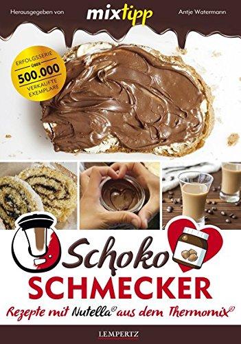 mixtipp Schoko-Schmecker: nutella-Rezepte aus dem Thermomix: nutella®-Rezepte mit dem Thermomix® (Kochen mit dem Thermomix) (Thermo-rezepte)