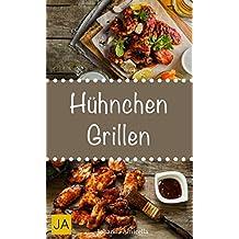 Hühnchen Grillen - 30 Rezepte für leckere Hühnchen-Gerichte zum Grillen: Damit die nächste Grill-Party ein Hit wird !