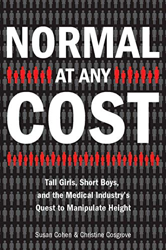 Normal at Any Cost: Tall Girls, Short Boys, and the Medical Industry's Quest to Manipulate Height: Tall Girls, Short Boys, and the Medical Industry's Quest toManipulate Height