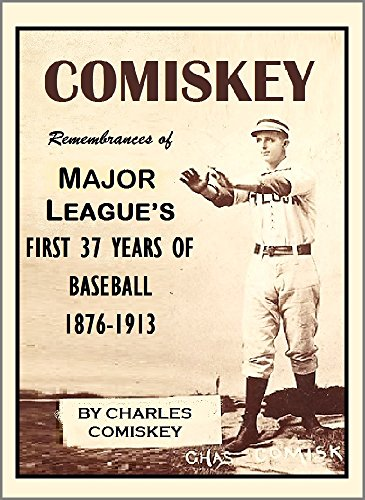 COMISKEY: Remembrances of the Major League's First 37 Years of Baseball, 1876-1913 (English Edition) -