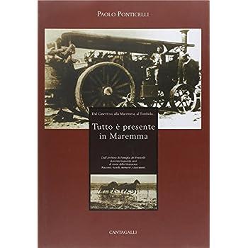 Tutto È Presente In Maremma. Dall'archivio Di Famiglia Dei Ponticelli 250 Anni Di Storia Della Maremma