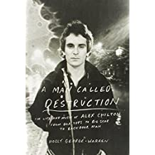 A Man Called Destruction: The Life and Music of Alex Chilton, From Box Tops to Big Star to Backdoor Man First edition by George-Warren, Holly (2014) Hardcover