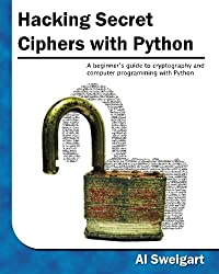 Hacking Secret Ciphers with Python: A beginner's guide to cryptography and computer programming with Python by Al Sweigart (2013-04-14)