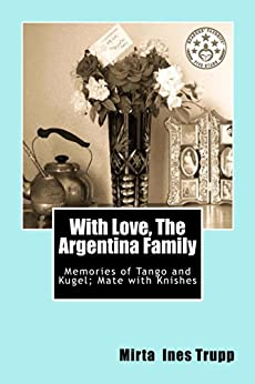 With Love, The Argentina Family: Memories of Tango and Kugel; Mate with Knishes by [Trupp, Mirta]