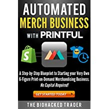 Automated Merch Business with Printful: A Step-by-Step Blueprint to Starting your Very Own 6-Figure Print-on-Demand Merchandising Business.  No Capital Required! (English Edition)