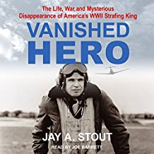 Vanished Hero: The Life, War and Mysterious Disappearance of America's WWII Strafing King