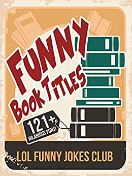 121+ Funny Book Titles!: Hilarious Book Titles and Author Puns, Comedy, Humor (Funny & Hilarious Joke Books) (English Edition) von [LOL Funny Jokes Club]