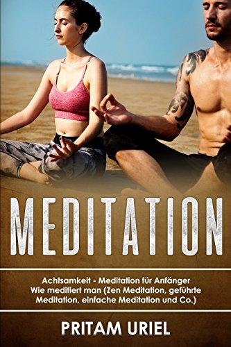 Meditation: Achtsamkeit - Meditation für Anfänger Wie meditiert man (Zen Meditation, geführte Meditation, einfache Meditation und Co.)