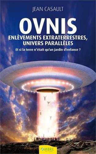 Ovnis, enlèvements extraterrestres, univers parallèles : Et si la terre n'était qu'un jardin d'enfance ? par Jean Casault