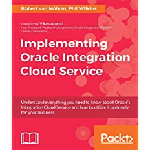 Implementing Oracle Integration Cloud Service: Understand everything you need to know about Oracle's Integration Cloud Service and how to utilize it optimally for your business