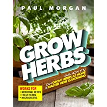 Grow Herbs (2nd Edition): Learn How You Can Grow Herbs At Home & Master Herb Gardening (Works for Medicinal Herbs, Fresh Herbs & Microgreens) (English Edition)