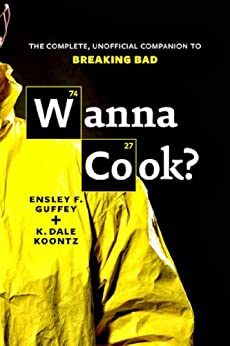 Wanna Cook?: The Complete, Unofficial Companion to Breaking Bad by [Guffey, Ensley F., Koontz, K. Dale]