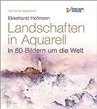 Die Kunstakademie: Landschaften in Aquarell. In 80 Bildern um die Welt - Ekkehardt Hofmann