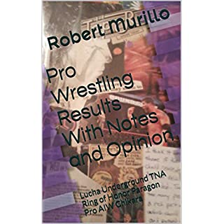 Pro Wrestling Results With Notes and Opinion: Lucha Underground TNA Ring of Honor Paragon Pro AIW Chikara (Results & notes Book 3)