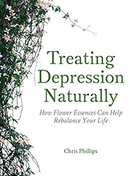 Treating Depression Naturally: How Flower Essences Can Help Rebalance Your Life by [Phillips, Chris]