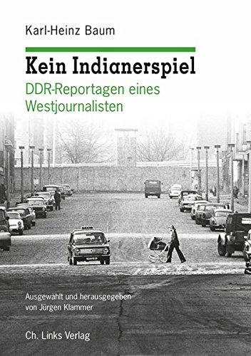 Kein Indianerspiel: DDR-Reportagen eines Westjournalisten (ausgewählt und herausgegeben von Jürgen Klammer)