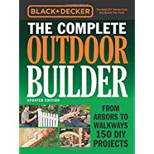 Black + Decker The Complete Outdoor Builder: From Arbors to Walkways 150 DIY Projects