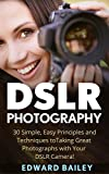 DSLR Photography: 30 Simple, Easy Principles and Techniques to Taking Great Photographs with Your DSLR Camera! (DSLR Photography for Beginners, DSLR CAMERAS, Digital Photography)