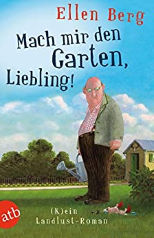 Mach mir den Garten, Liebling!: (K)ein Landlust-Roman von [Berg, Ellen]